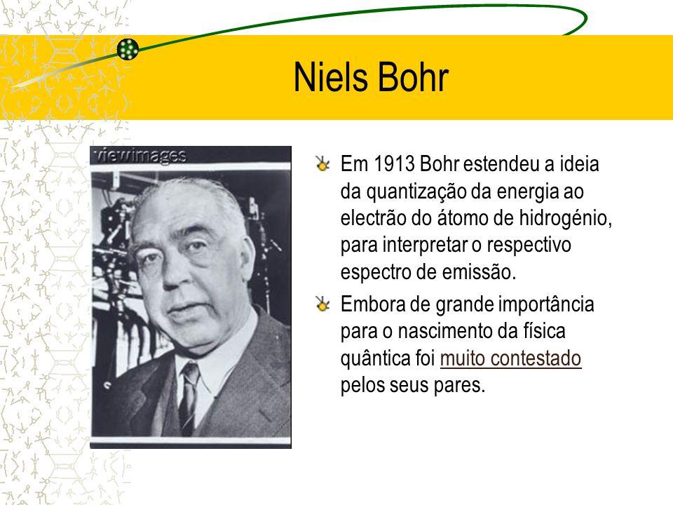 Niels Bohr Em 1913 Bohr estendeu a ideia da quantização da energia ao electrão do átomo de hidrogénio, para interpretar o respectivo espectro de emiss