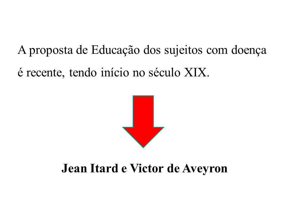 TRABALHO DE JEAN ITARD (1798) 1° Programa sistemático de Educação Especial Victor de Aveyron (menino selvagem) Crença de um forte potencial na ação educativa e aposta na aprendizagem do indivíduo.