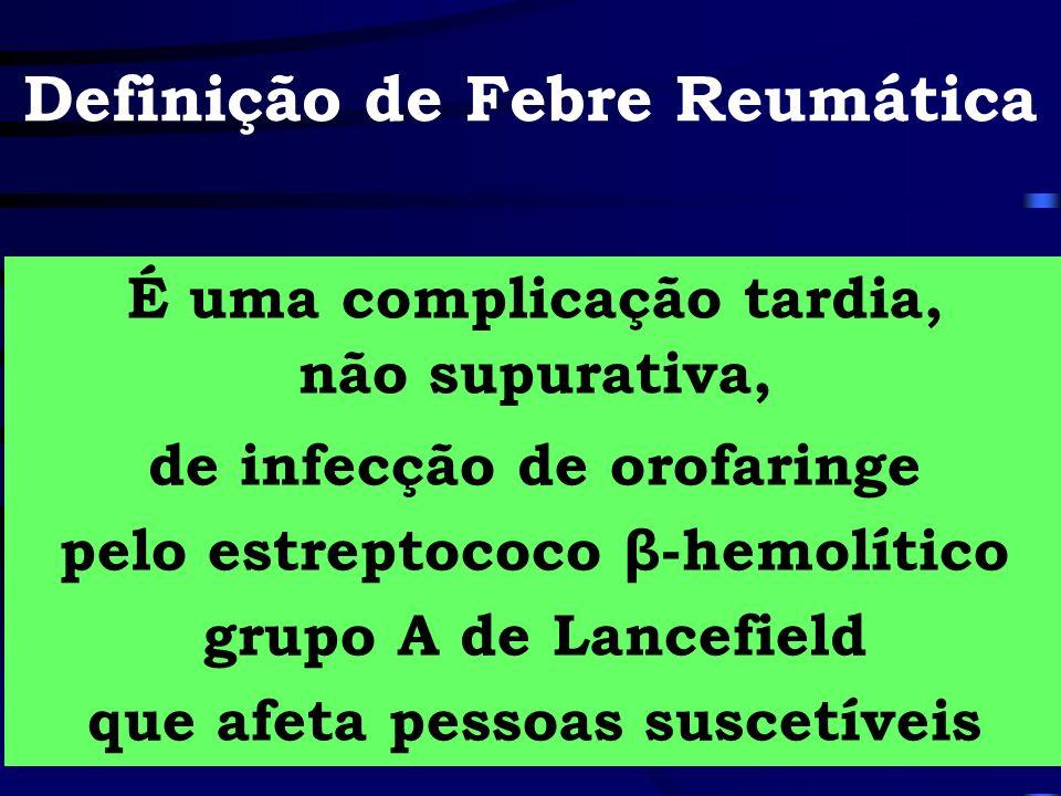 Definição de Febre Reumática É uma complicação tardia, não supurativa, de infecção de orofaringe pelo estreptococo β-hemolítico grupo A de Lancefield