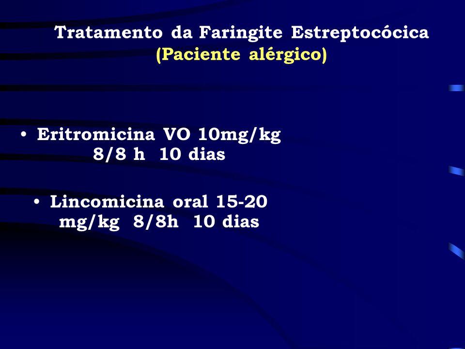 Eritromicina VO 10mg/kg 8/8 h 10 dias Lincomicina oral 15-20 mg/kg 8/8h 10 dias Tratamento da Faringite Estreptocócica (Paciente alérgico)