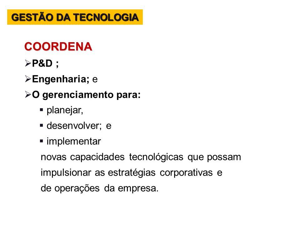 COORDENA P&D ; Engenharia; e O gerenciamento para: planejar, desenvolver; e implementar novas capacidades tecnológicas que possam impulsionar as estra