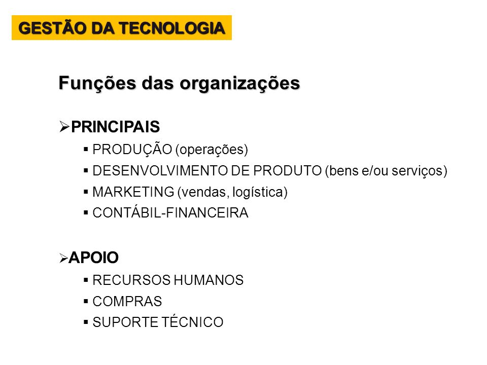 Funções das organizações PRINCIPAIS PRODUÇÃO (operações) DESENVOLVIMENTO DE PRODUTO (bens e/ou serviços) MARKETING (vendas, logística) CONTÁBIL-FINANC