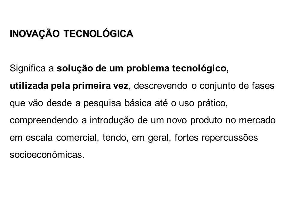 INOVAÇÃO TECNOLÓGICA Significa a solução de um problema tecnológico, utilizada pela primeira vez, descrevendo o conjunto de fases que vão desde a pesq