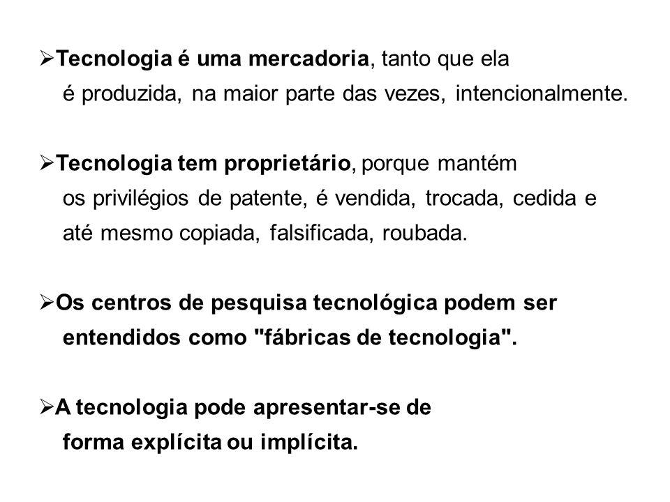 Tecnologia é uma mercadoria, tanto que ela é produzida, na maior parte das vezes, intencionalmente. Tecnologia tem proprietário, porque mantém os priv