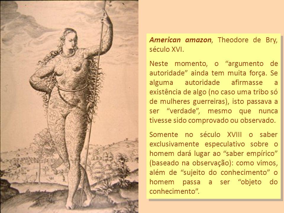 American amazon, Theodore de Bry, século XVI. Neste momento, o argumento de autoridade ainda tem muita força. Se alguma autoridade afirmasse a existên