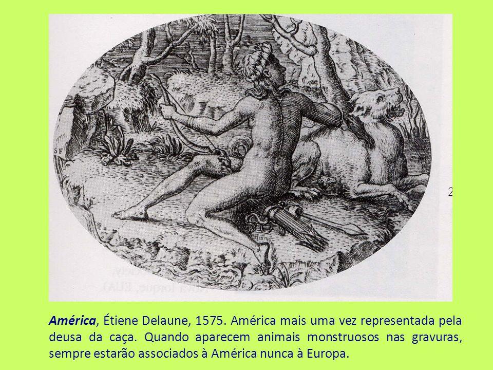 América, Étiene Delaune, 1575. América mais uma vez representada pela deusa da caça. Quando aparecem animais monstruosos nas gravuras, sempre estarão