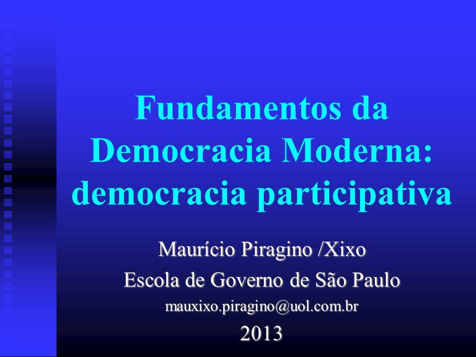 Fundamentos da Democracia Moderna: democracia participativa Maurício Piragino /Xixo Escola de Governo de São Paulo mauxixo.piragino@uol.com.br2013