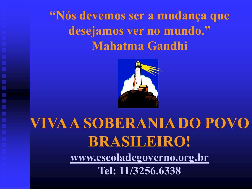 Nós devemos ser a mudança que desejamos ver no mundo. Mahatma Gandhi VIVA A SOBERANIA DO POVO BRASILEIRO! www.escoladegoverno.org.br Tel: 11/3256.6338