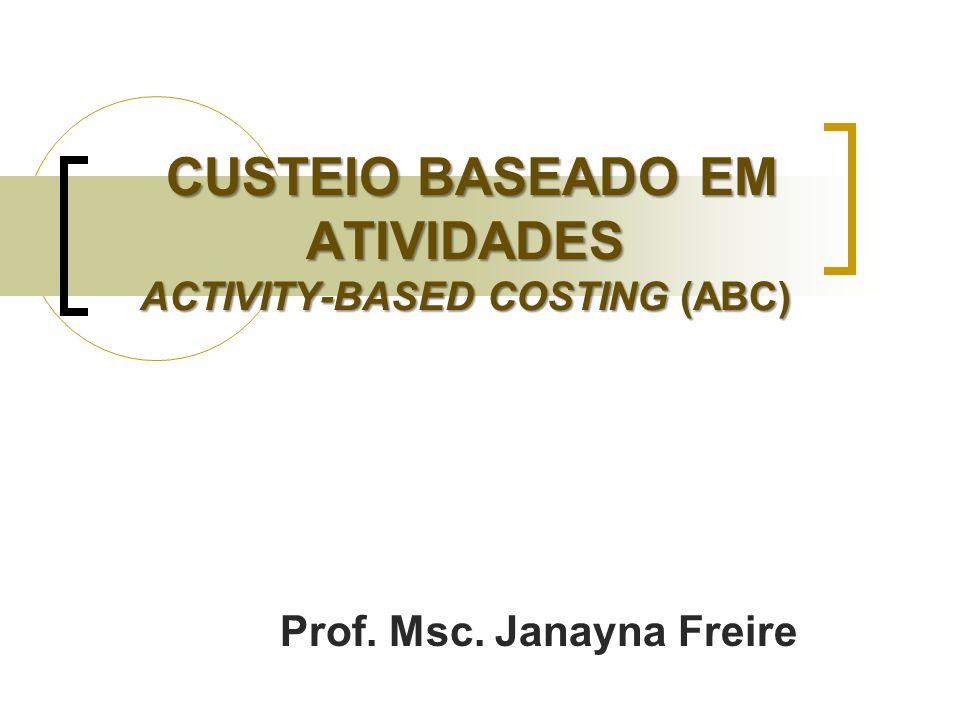 CUSTEIO BASEADO EM ATIVIDADES ACTIVITY-BASED COSTING (ABC) CUSTEIO BASEADO EM ATIVIDADES ACTIVITY-BASED COSTING (ABC) Prof. Msc. Janayna Freire