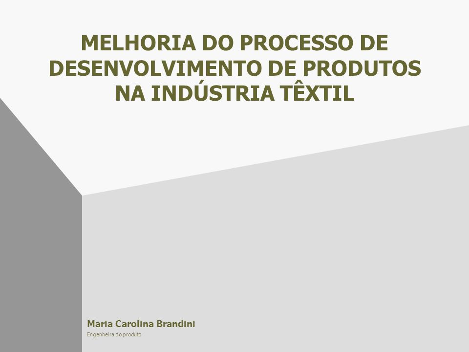 MELHORIA DO PROCESSO DE DESENVOLVIMENTO DE PRODUTOS NA INDÚSTRIA TÊXTIL Maria Carolina Brandini Engenheira do produto