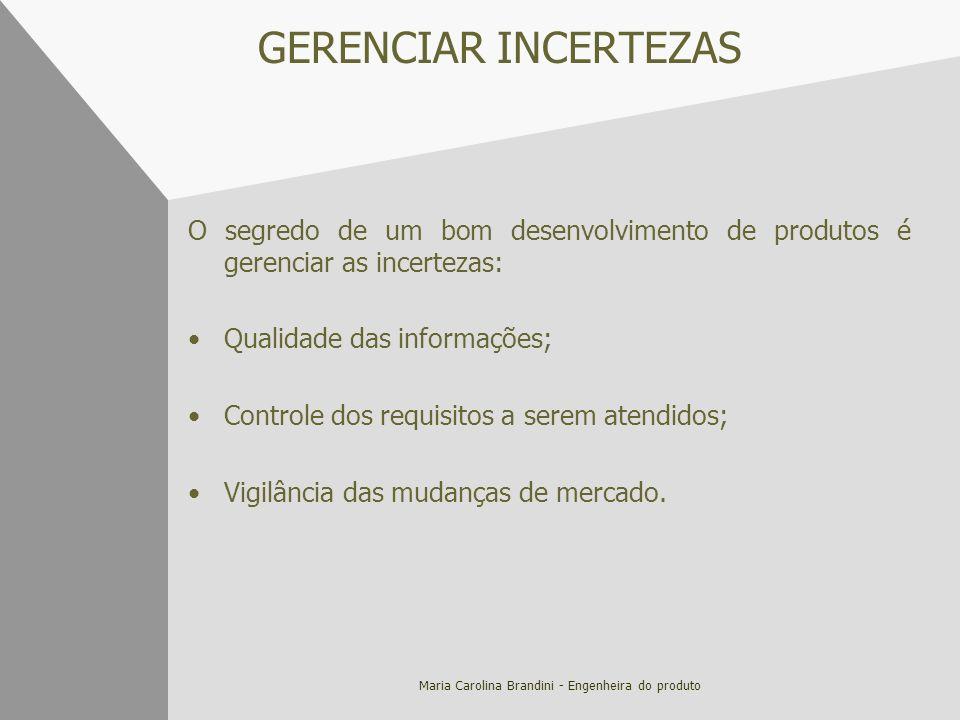 Maria Carolina Brandini - Engenheira do produto GERENCIAR INCERTEZAS O segredo de um bom desenvolvimento de produtos é gerenciar as incertezas: Qualid
