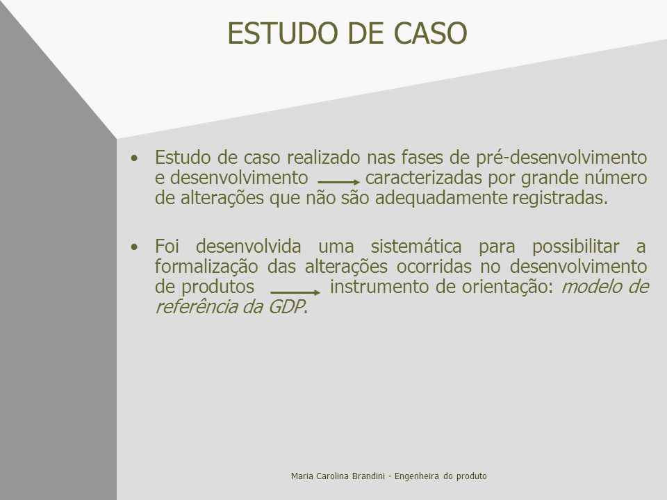 Maria Carolina Brandini - Engenheira do produto ESTUDO DE CASO Estudo de caso realizado nas fases de pré-desenvolvimento e desenvolvimento caracteriza