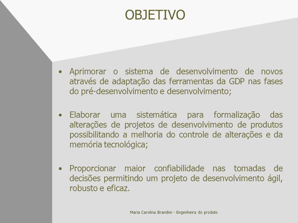 Maria Carolina Brandini - Engenheira do produto OBJETIVO Aprimorar o sistema de desenvolvimento de novos através de adaptação das ferramentas da GDP n