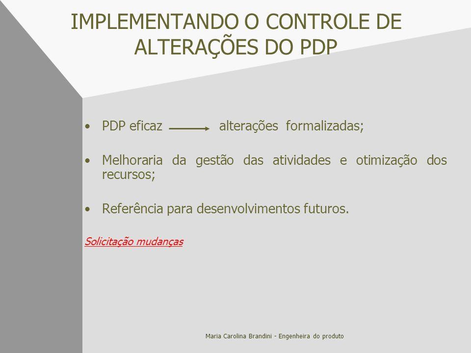 Maria Carolina Brandini - Engenheira do produto IMPLEMENTANDO O CONTROLE DE ALTERAÇÕES DO PDP PDP eficaz alterações formalizadas; Melhoraria da gestão