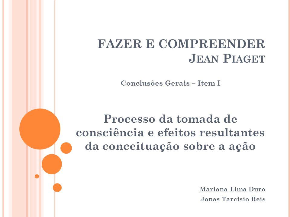 FAZER E COMPREENDER J EAN P IAGET Conclusões Gerais – Item I Processo da tomada de consciência e efeitos resultantes da conceituação sobre a ação Mari