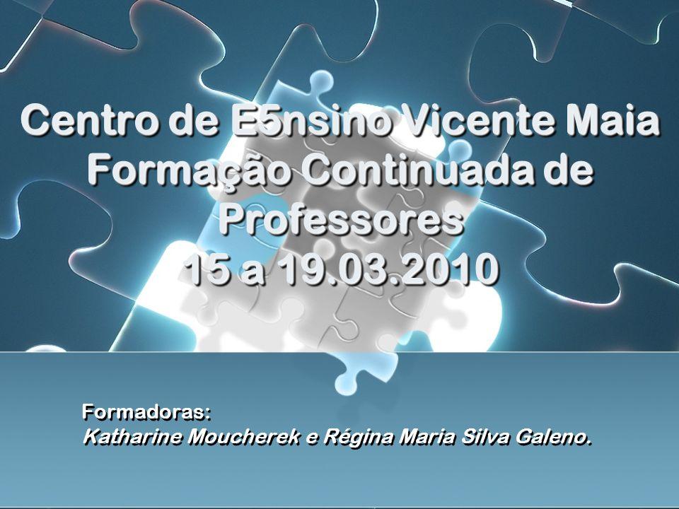 Centro de E5nsino Vicente Maia Formação Continuada de Professores 15 a 19.03.2010 Formadoras: Katharine Moucherek e Régina Maria Silva Galeno.