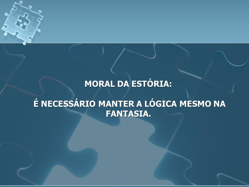 MORAL DA ESTÓRIA: É NECESSÁRIO MANTER A LÓGICA MESMO NA FANTASIA. É NECESSÁRIO MANTER A LÓGICA MESMO NA FANTASIA.
