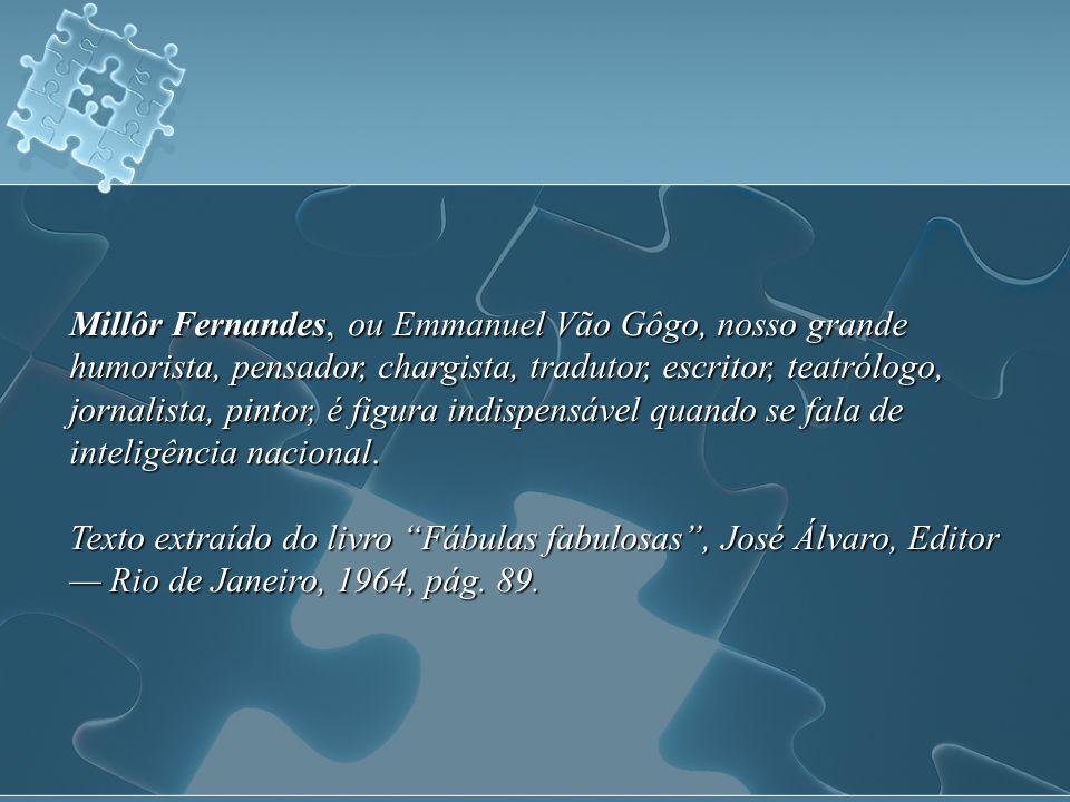 Millôr Fernandes, ou Emmanuel Vão Gôgo, nosso grande humorista, pensador, chargista, tradutor, escritor, teatrólogo, jornalista, pintor, é figura indispensável quando se fala de inteligência nacional.
