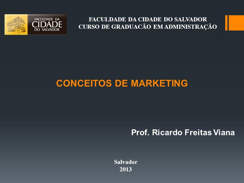 CONCEITOS DE MARKETING FACULDADE DA CIDADE DO SALVADOR CURSO DE GRADUACÃO EM ADMINISTRAÇÃO Prof. Ricardo Freitas Viana Salvador 2013
