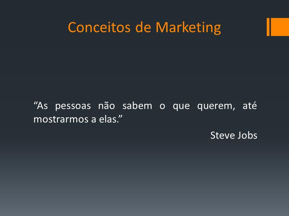 Conceitos de Marketing As pessoas não sabem o que querem, até mostrarmos a elas. Steve Jobs