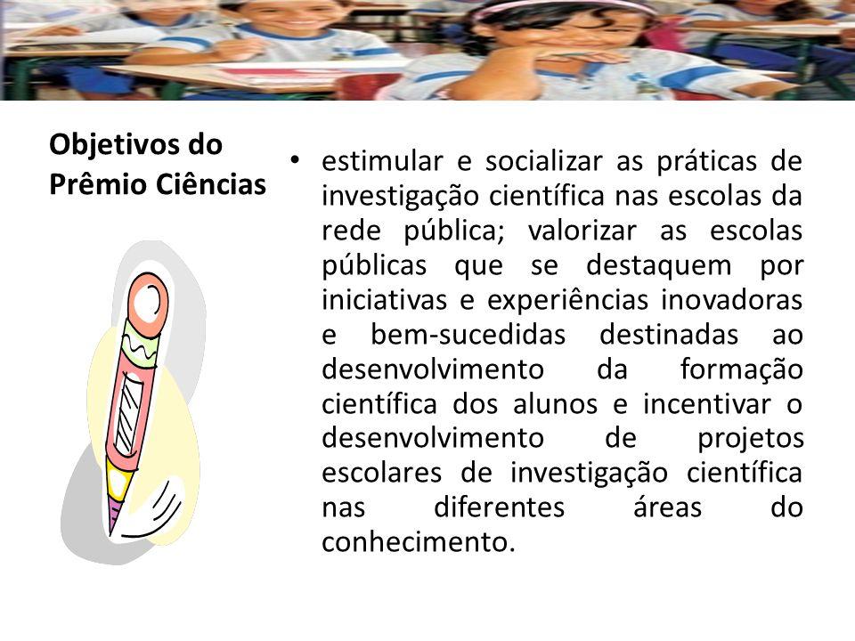 Trinta e nove escolas públicas de todo o Brasil recebem o Prêmio Ciências em três categorias: Estadual, na qual 27 escolas são selecionadas, uma por estado, para receber o prêmio de R$ 25.000,00; Regional, na qual se escolhem as 10 escolas com os melhores projetos, duas por região, que terão direito a um prêmio de R$ 40.000,00; Nacional, na qual são premiadas duas escolas, uma entre as inscritas da rede pública estadual e municipal e outra entre as da rede federal de ensino, que recebem um prêmio de R$ 60.000,00.