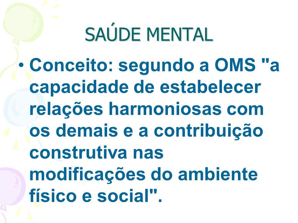 SAÚDE MENTAL Conceito: segundo a OMS a capacidade de estabelecer relações harmoniosas com os demais e a contribuição construtiva nas modificações do ambiente físico e social .