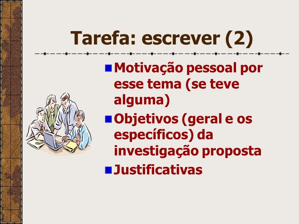 Tarefa: escrever (2) Motivação pessoal por esse tema (se teve alguma) Objetivos (geral e os específicos) da investigação proposta Justificativas