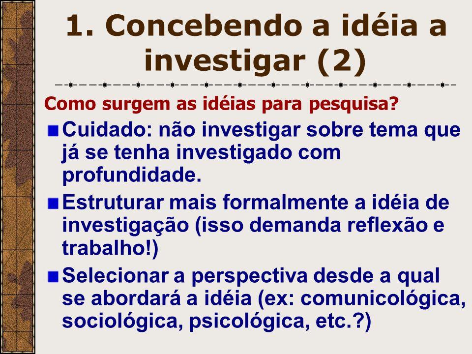 1. Concebendo a idéia a investigar (2) Como surgem as idéias para pesquisa? Cuidado: não investigar sobre tema que já se tenha investigado com profund