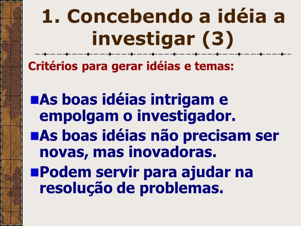 1. Concebendo a idéia a investigar (3) Critérios para gerar idéias e temas: As boas idéias intrigam e empolgam o investigador. As boas idéias não prec