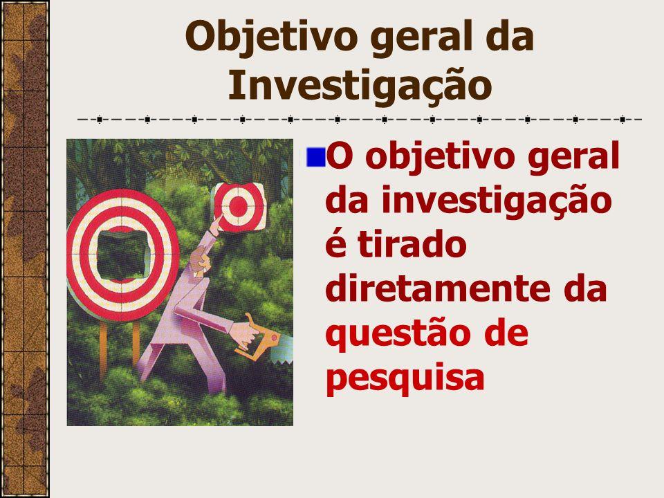Objetivo geral da Investigação O objetivo geral da investigação é tirado diretamente da questão de pesquisa