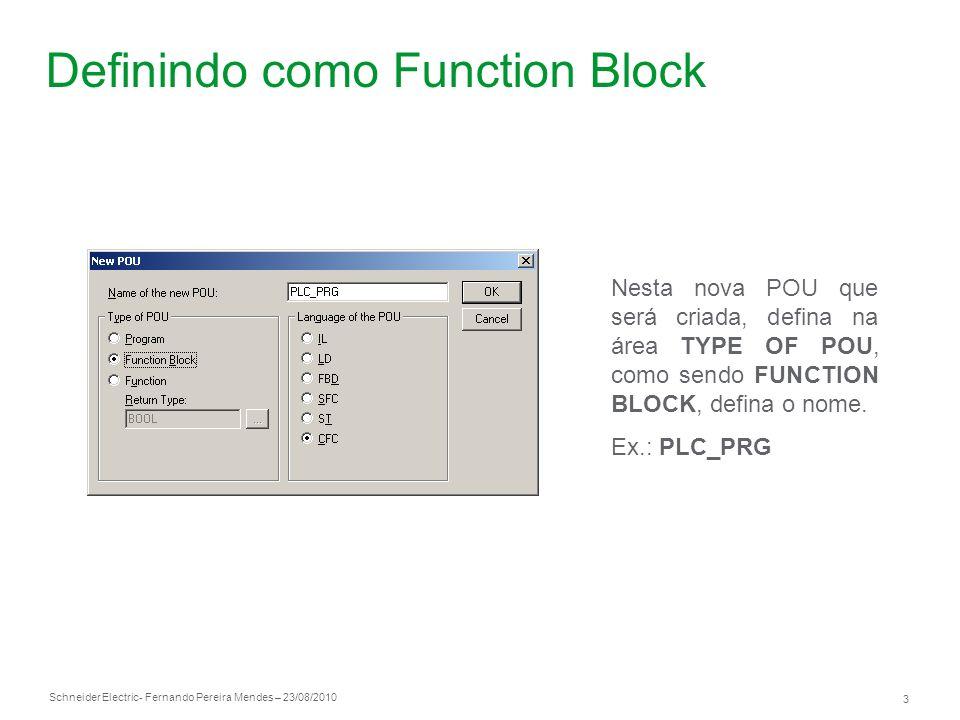 Schneider Electric 3 - Fernando Pereira Mendes – 23/08/2010 Definindo como Function Block Nesta nova POU que será criada, defina na área TYPE OF POU,