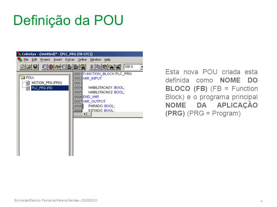 Schneider Electric 4 - Fernando Pereira Mendes – 23/08/2010 Definição da POU Esta nova POU criada esta definida como NOME DO BLOCO (FB) (FB = Function