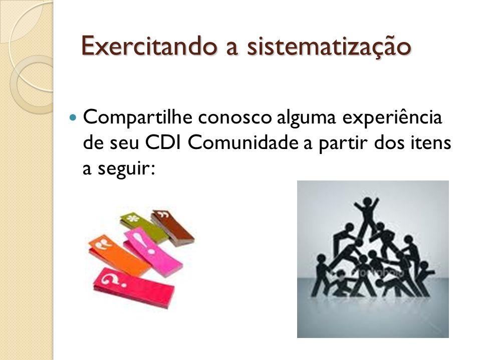 Exercitando a sistematização Compartilhe conosco alguma experiência de seu CDI Comunidade a partir dos itens a seguir: