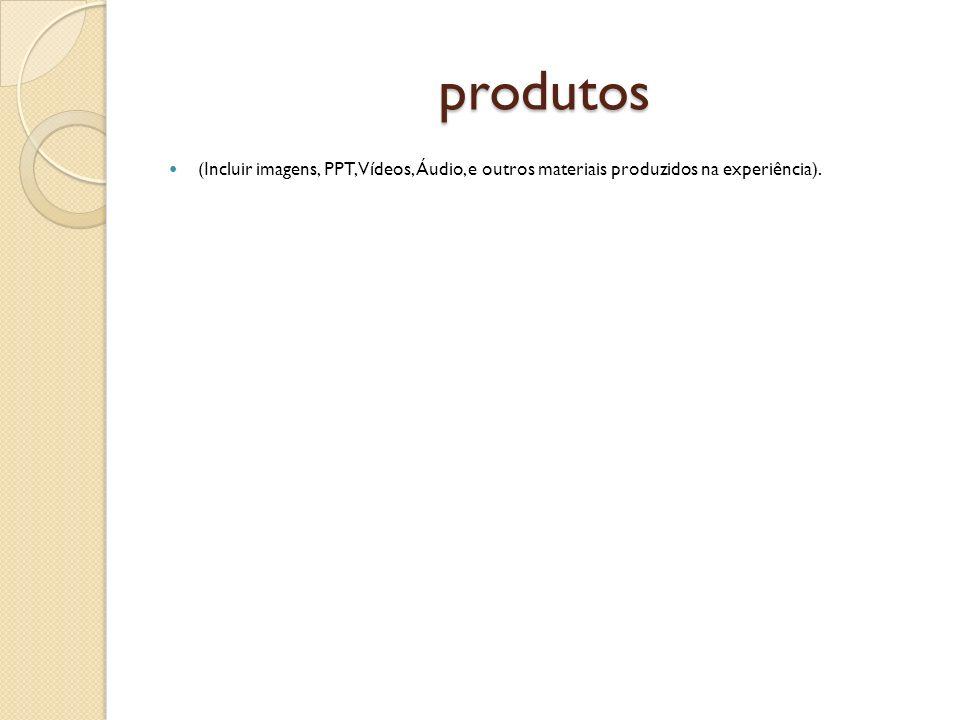 produtos (Incluir imagens, PPT, Vídeos, Áudio, e outros materiais produzidos na experiência).