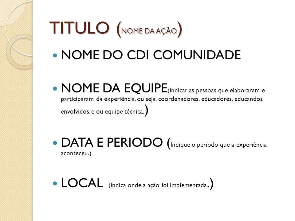 TITULO ( NOME DA AÇÃO ) NOME DO CDI COMUNIDADE NOME DA EQUIPE (Indicar as pessoas que elaboraram e participaram da experiência, ou seja, coordenadores, educadores, educandos envolvidos, e ou equipe técnica.