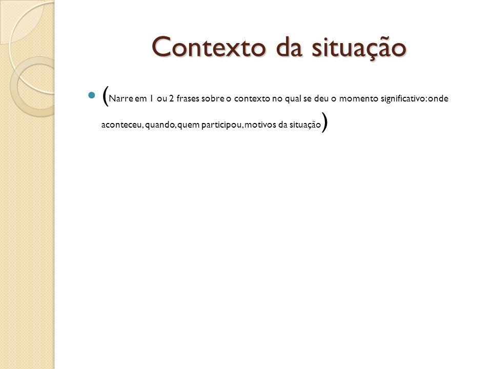 Contexto da situação ( Narre em 1 ou 2 frases sobre o contexto no qual se deu o momento significativo: onde aconteceu, quando, quem participou, motivos da situação )