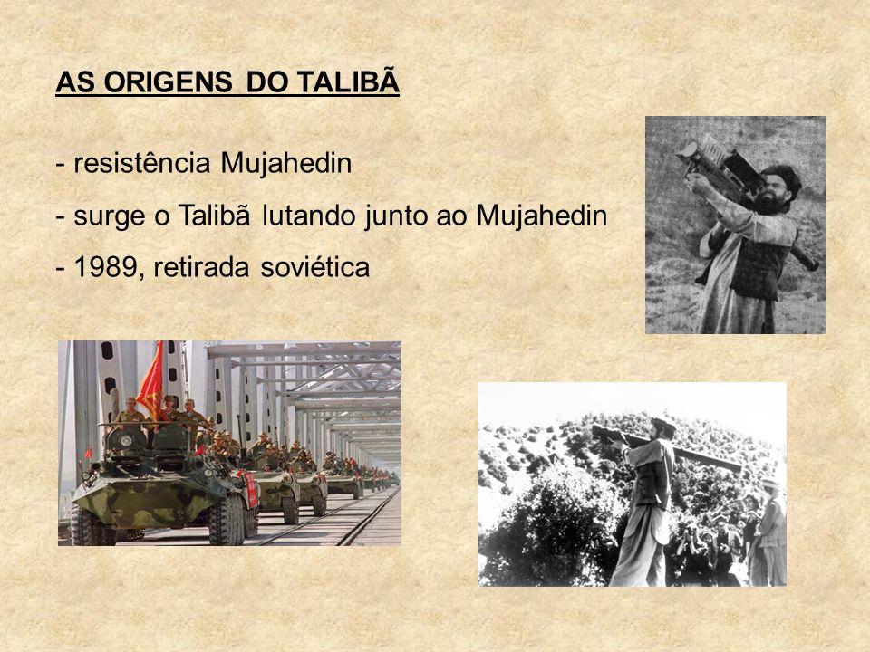 AS ORIGENS DO TALIBÃ - resistência Mujahedin - surge o Talibã lutando junto ao Mujahedin - 1989, retirada soviética