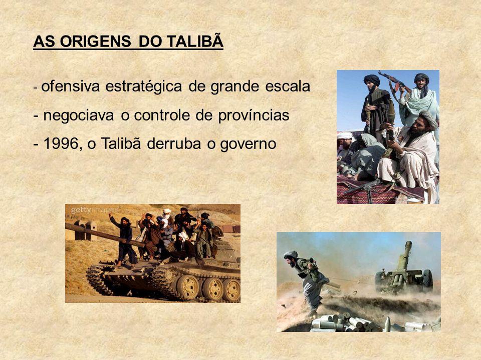 AS ORIGENS DO TALIBÃ - ofensiva estratégica de grande escala - negociava o controle de províncias - 1996, o Talibã derruba o governo