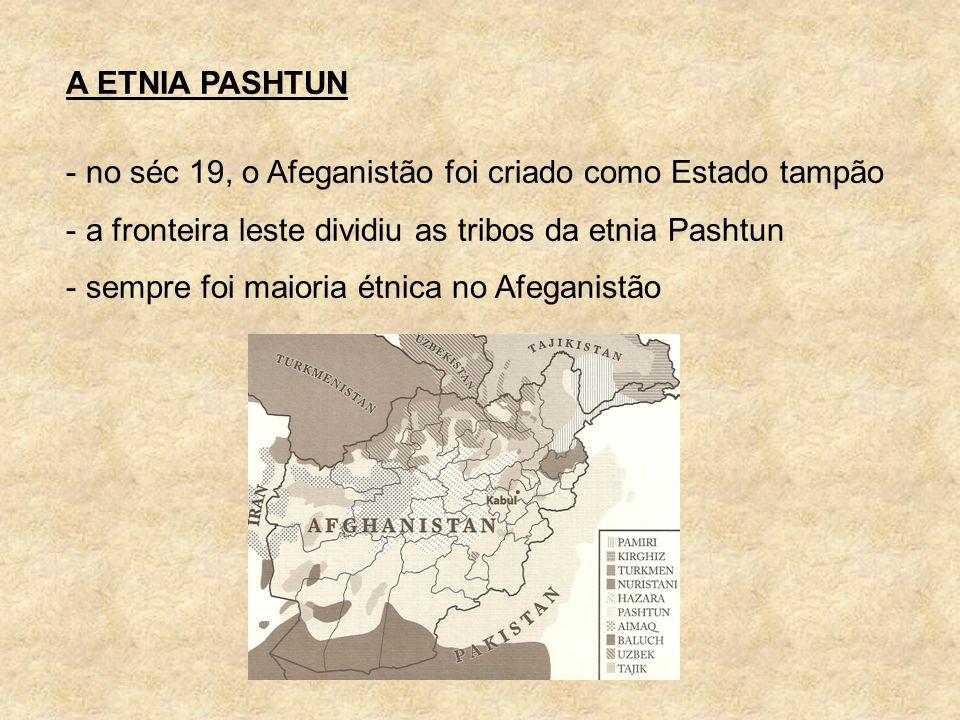 A ETNIA PASHTUN - no séc 19, o Afeganistão foi criado como Estado tampão - a fronteira leste dividiu as tribos da etnia Pashtun - sempre foi maioria é