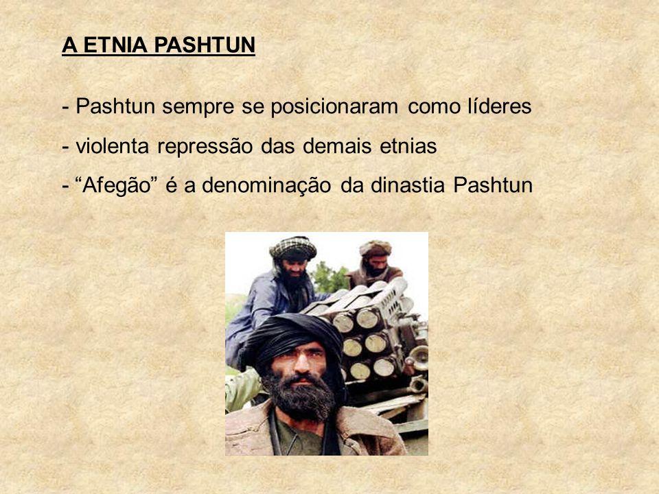 A ETNIA PASHTUN - Pashtun sempre se posicionaram como líderes - violenta repressão das demais etnias - Afegão é a denominação da dinastia Pashtun