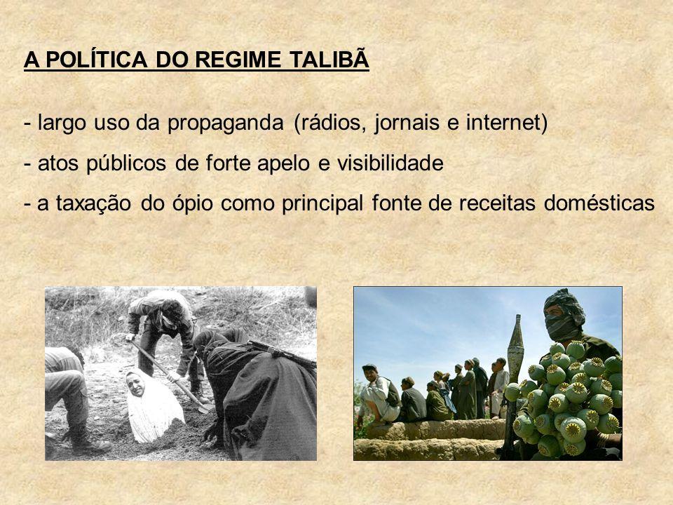 A POLÍTICA DO REGIME TALIBÃ - largo uso da propaganda (rádios, jornais e internet) - atos públicos de forte apelo e visibilidade - a taxação do ópio c
