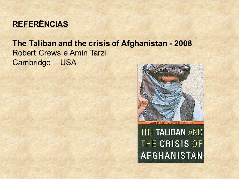 REFERÊNCIAS The Taliban and the crisis of Afghanistan - 2008 Robert Crews e Amin Tarzi Cambridge – USA