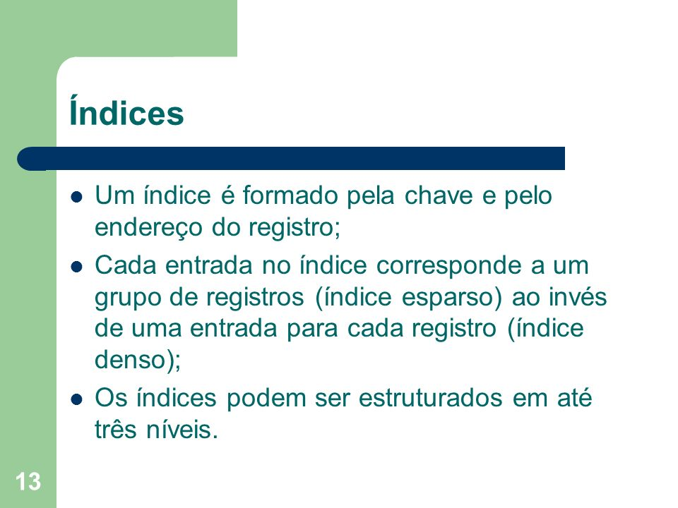 13 Índices Um índice é formado pela chave e pelo endereço do registro; Cada entrada no índice corresponde a um grupo de registros (índice esparso) ao