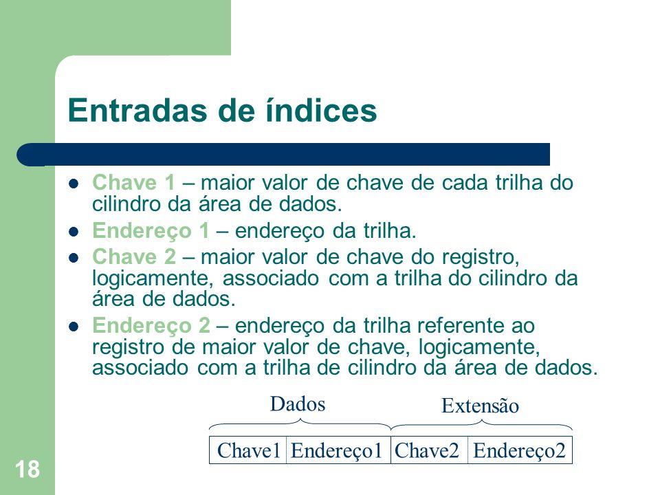 18 Entradas de índices Chave 1 – maior valor de chave de cada trilha do cilindro da área de dados. Endereço 1 – endereço da trilha. Chave 2 – maior va