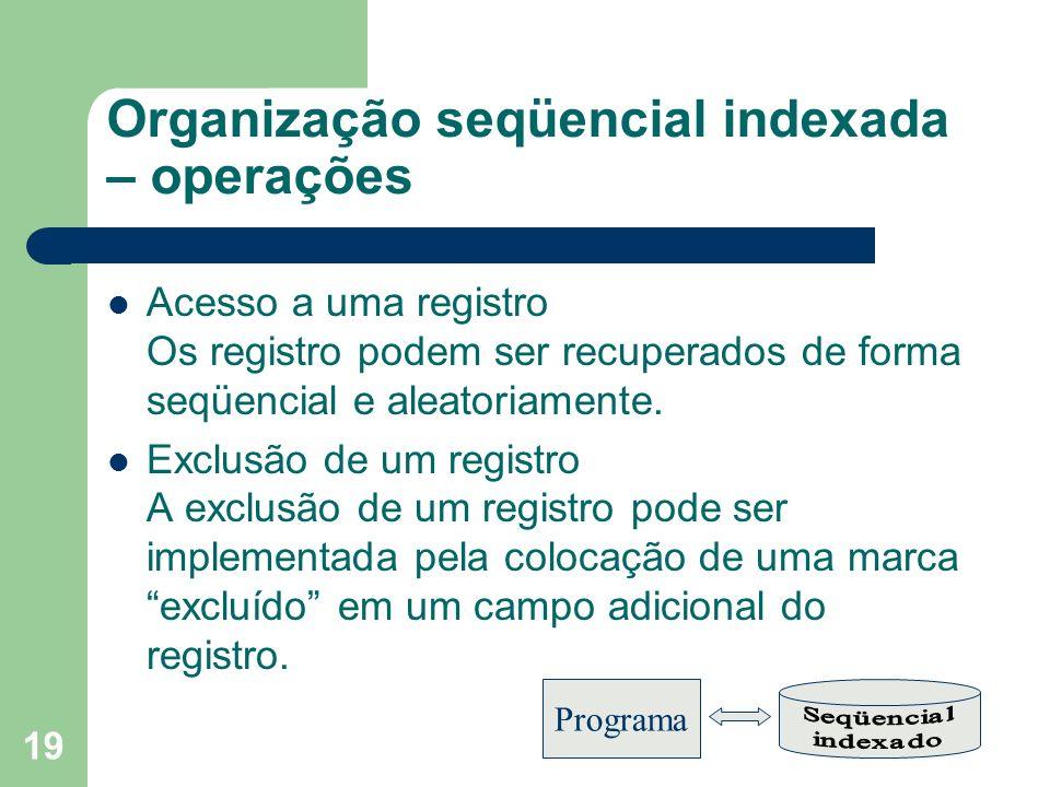 19 Organização seqüencial indexada – operações Acesso a uma registro Os registro podem ser recuperados de forma seqüencial e aleatoriamente. Exclusão