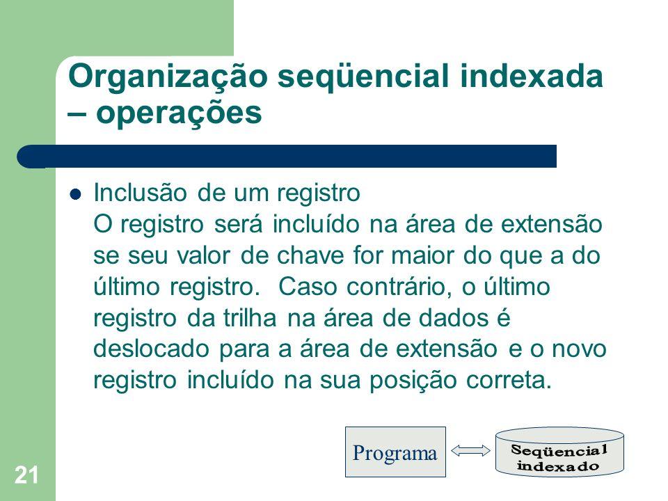 21 Organização seqüencial indexada – operações Inclusão de um registro O registro será incluído na área de extensão se seu valor de chave for maior do