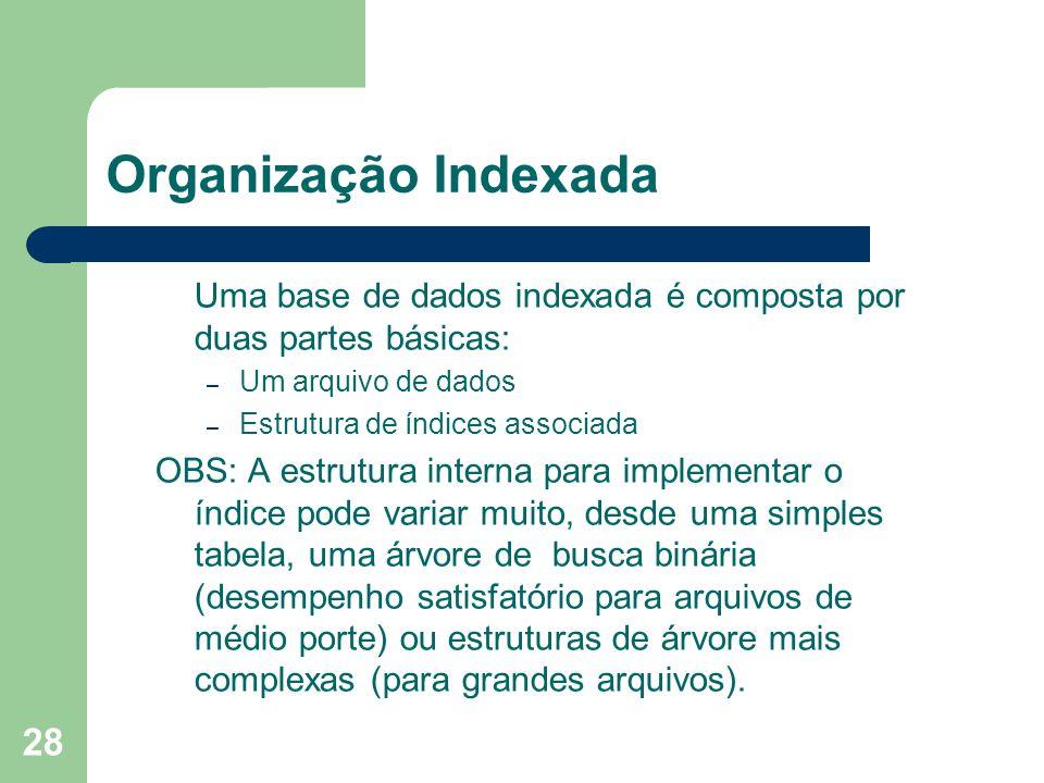 28 Organização Indexada Uma base de dados indexada é composta por duas partes básicas: – Um arquivo de dados – Estrutura de índices associada OBS: A e