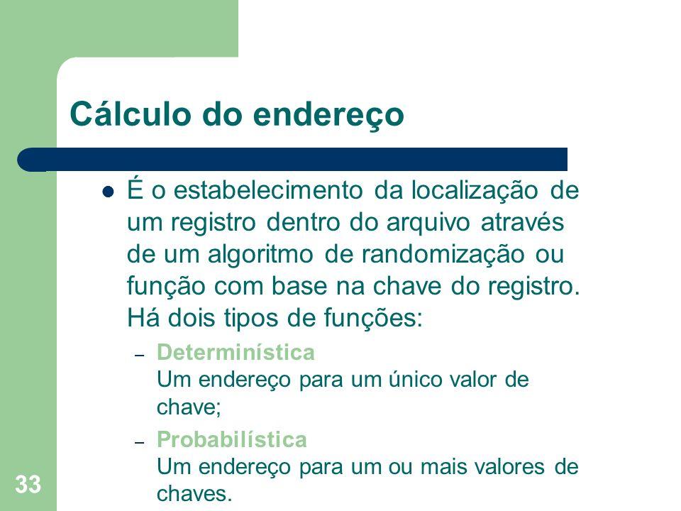 33 Cálculo do endereço É o estabelecimento da localização de um registro dentro do arquivo através de um algoritmo de randomização ou função com base