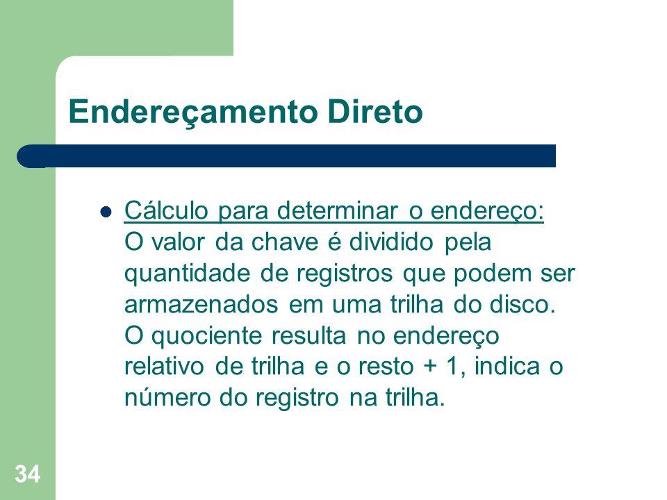 34 Endereçamento Direto Cálculo para determinar o endereço: O valor da chave é dividido pela quantidade de registros que podem ser armazenados em uma