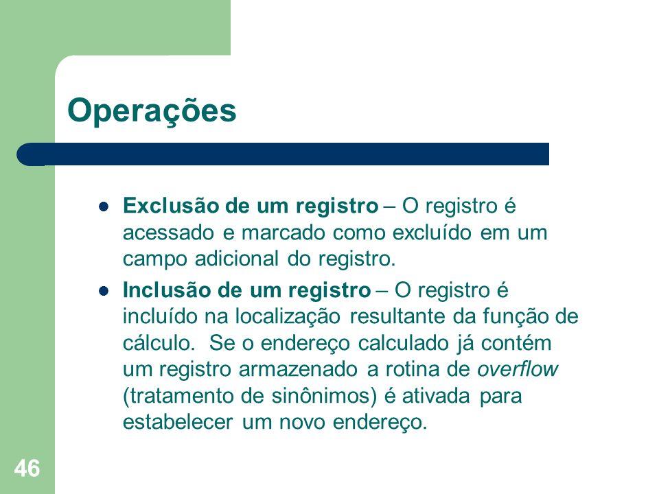 46 Operações Exclusão de um registro – O registro é acessado e marcado como excluído em um campo adicional do registro. Inclusão de um registro – O re